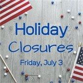 Holiday Closures Friday July 3